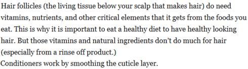 Les follicules pileux (les tissus vivants situés sous votre cuir chevelu) ont bien besoin de vitamines, de nutriments et d'autres éléments critiques qu'ils tirent de votre alimentation. D'où l'importance d'un régime alimentaire sain pour avoir des cheveux à l'air sain. Mais ces vitamines et nutriments ne font plus grand chose pour le cheveu ensuite déjà formé (...). Source : The Beauty Brains